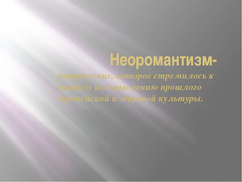 Неоромантизм- направление, которое стремилось к синтезу и осмыслению прошлого...