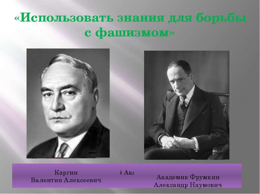 «Использовать знания для борьбы с фашизмом» Академик Арбузов Александр Ерминг...