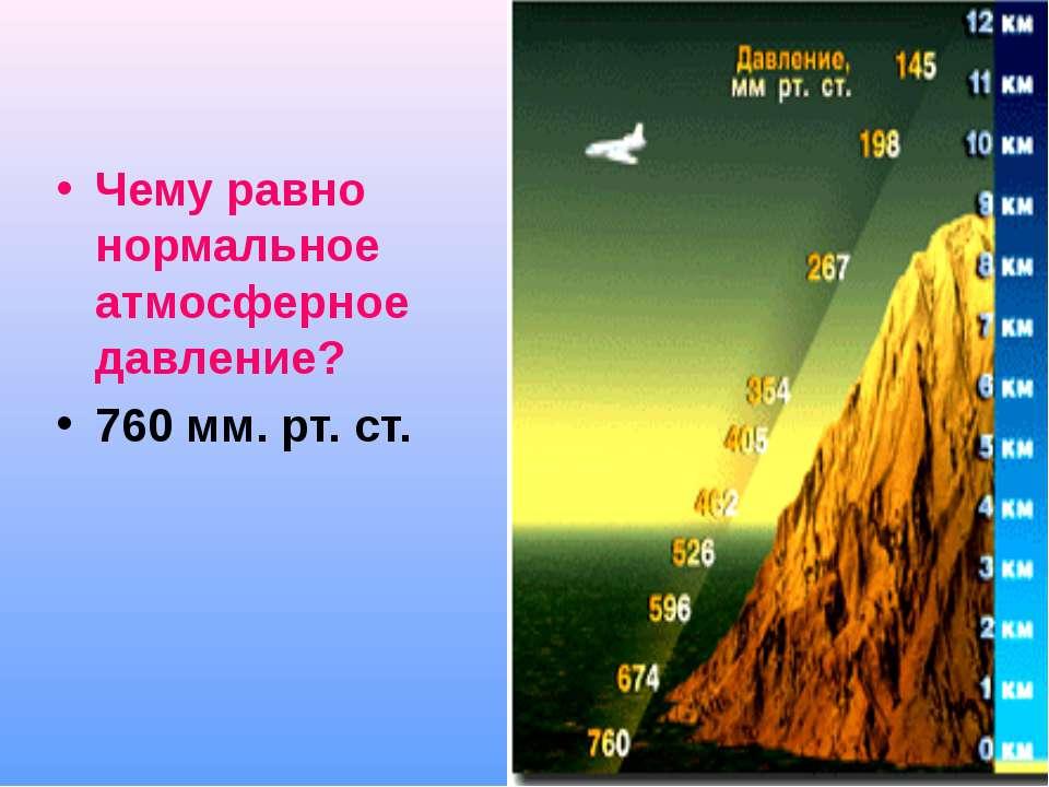 Чему равно нормальное атмосферное давление? 760 мм. рт. ст.