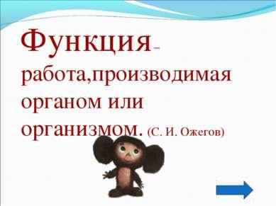 Функция – работа,производимая органом или организмом. (С. И. Ожегов)