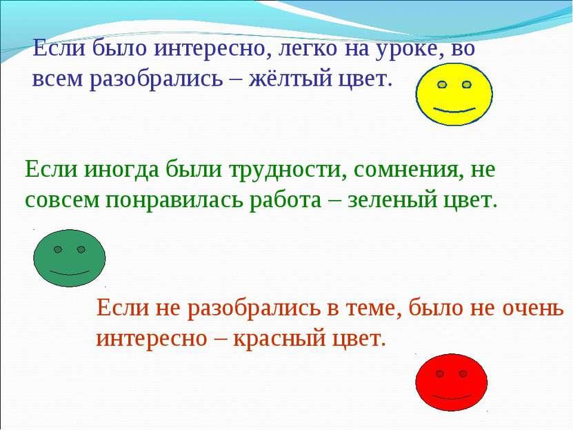 Если было интересно, легко на уроке, во всем разобрались – жёлтый цвет. Если ...