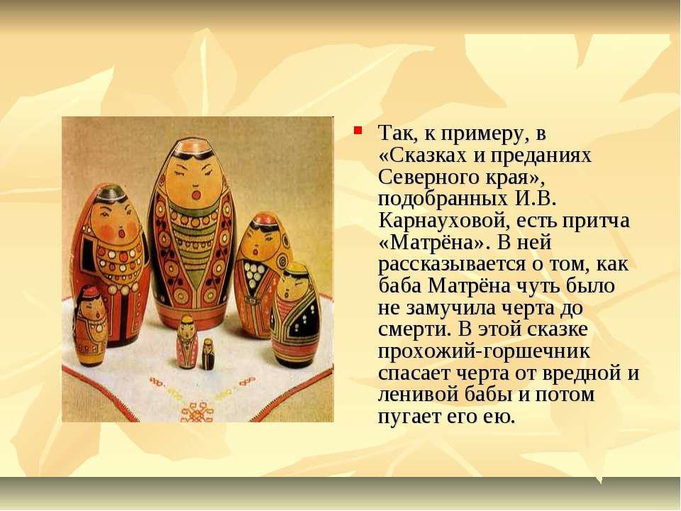 Так, к примеру, в «Сказках и преданиях Северного края», подобранных И.В. Карн...