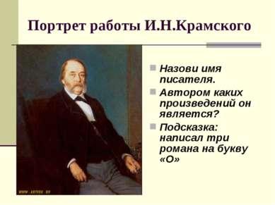 Портрет работы И.Н.Крамского Назови имя писателя. Автором каких произведений ...