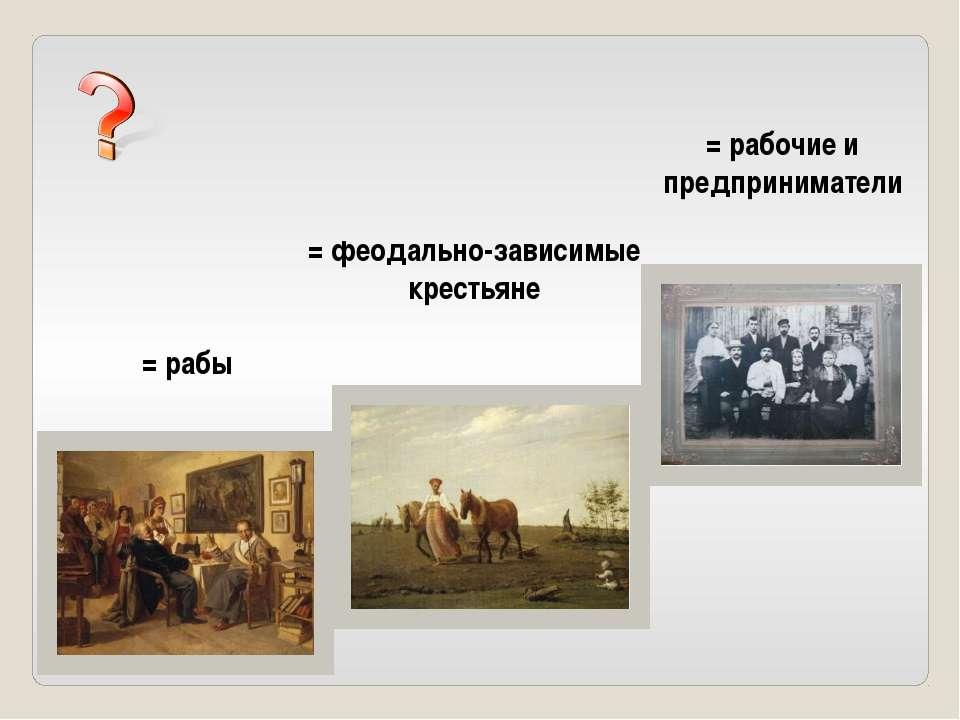 = рабы = феодально-зависимые крестьяне = рабочие и предприниматели