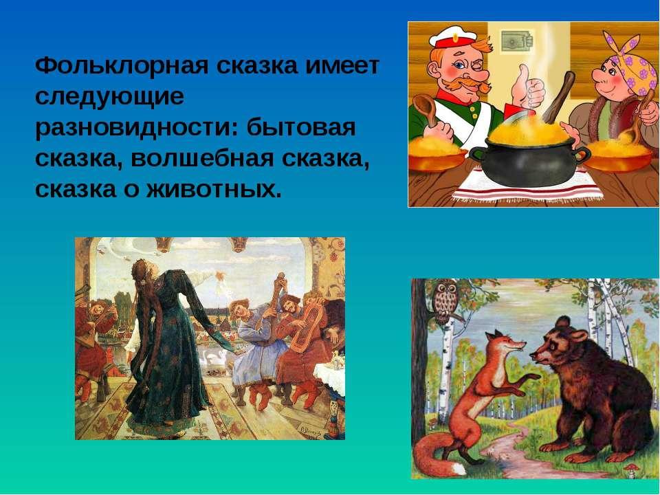 Фольклорная сказка имеет следующие разновидности: бытовая сказка, волшебная с...