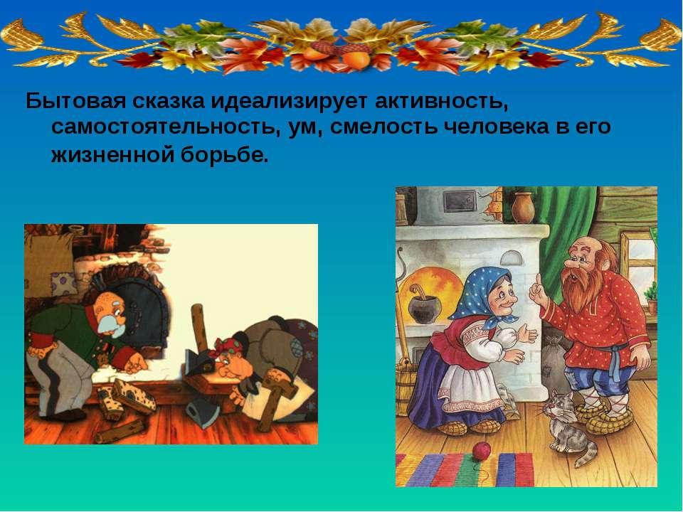 Бытовая сказка идеализирует активность, самостоятельность, ум, смелость челов...