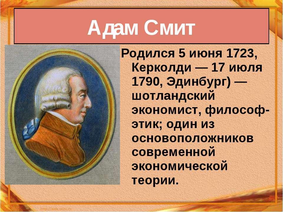 Родился 5июня 1723, Керколди— 17 июля 1790, Эдинбург)— шотландский экономи...