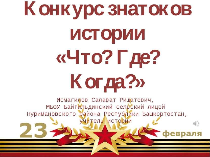 Конкурс знатоков истории «Что? Где? Когда?» Исмагилов Салават Ришатович, МБОУ...