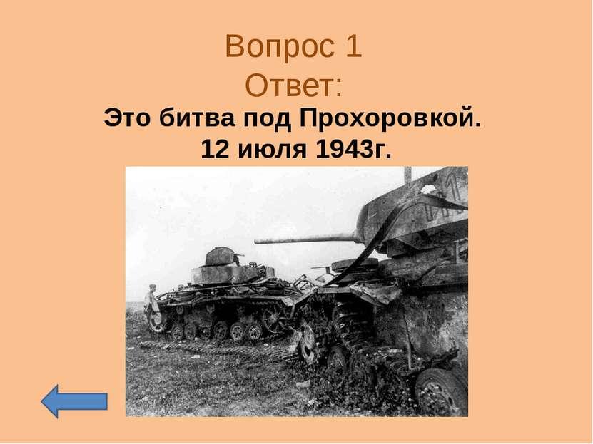 Вопрос 1 Ответ: Это битва под Прохоровкой. 12 июля 1943г.