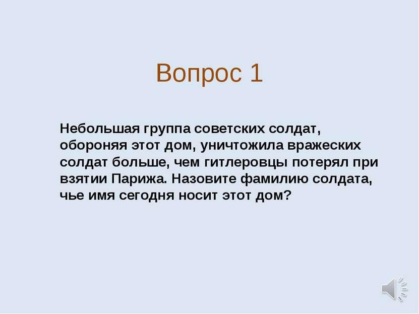 Вопрос 1 Небольшая группа советских солдат, обороняя этот дом, уничтожила вра...