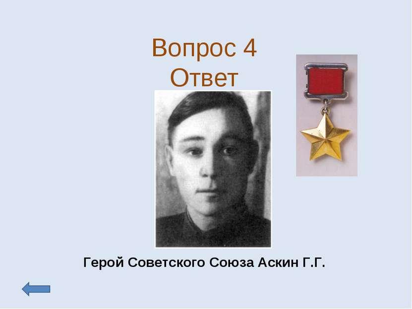 Вопрос 4 Ответ Герой Советского Союза Аскин Г.Г.