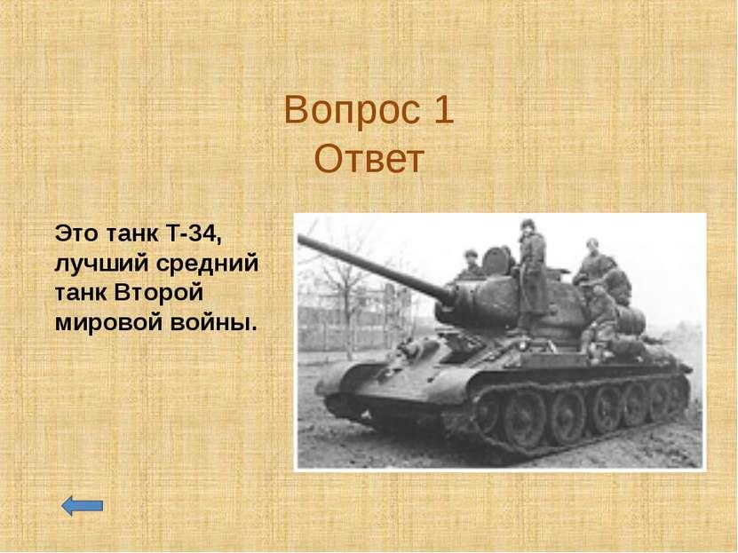 Вопрос 1 Ответ Это танк Т-34, лучший средний танк Второй мировой войны.