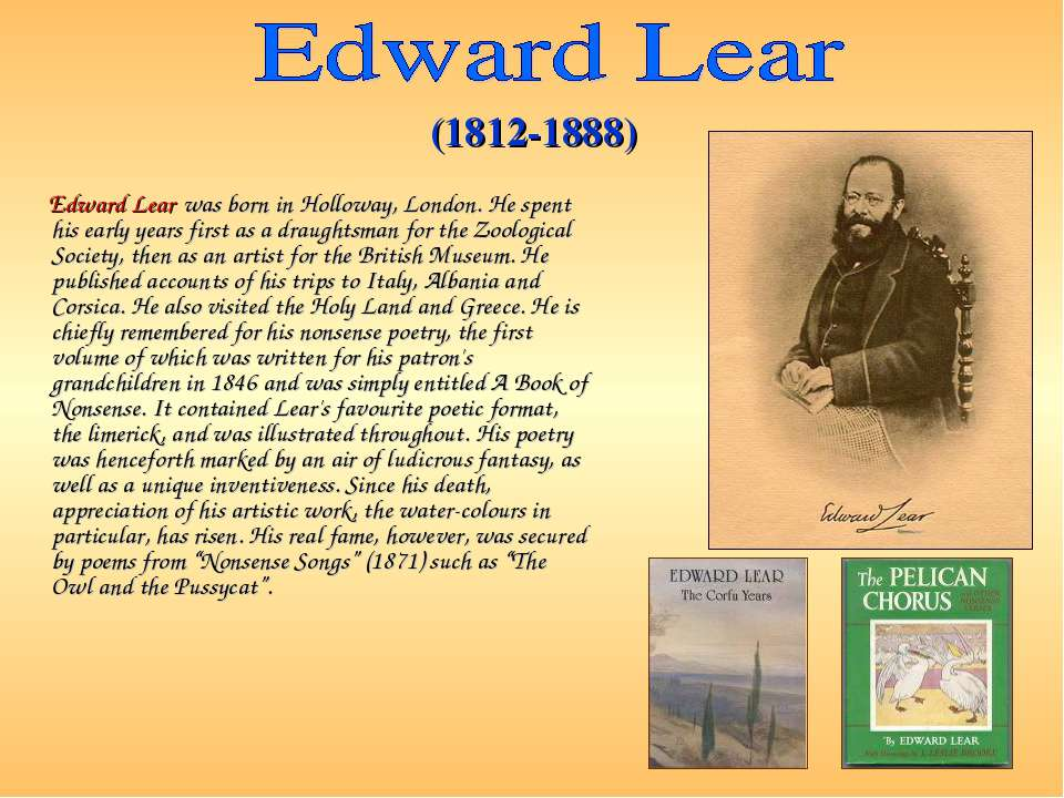 Edward Lear was born in Holloway, London. He spent his early years first as a...