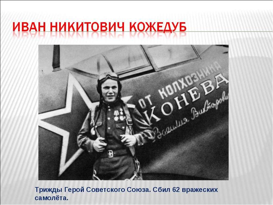 Трижды Герой Советского Союза. Сбил 62 вражеских самолёта.