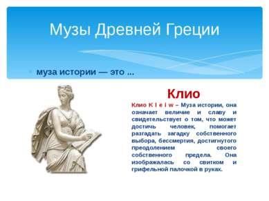 муза истории — это ... Музы Древней Греции Клио Клио K l e i w – Муза истории...