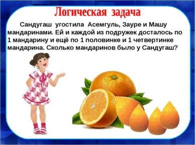 Сандугаш угостила Асемгуль, Зауре и Машу мандаринами. Ей и каждой из подружек...