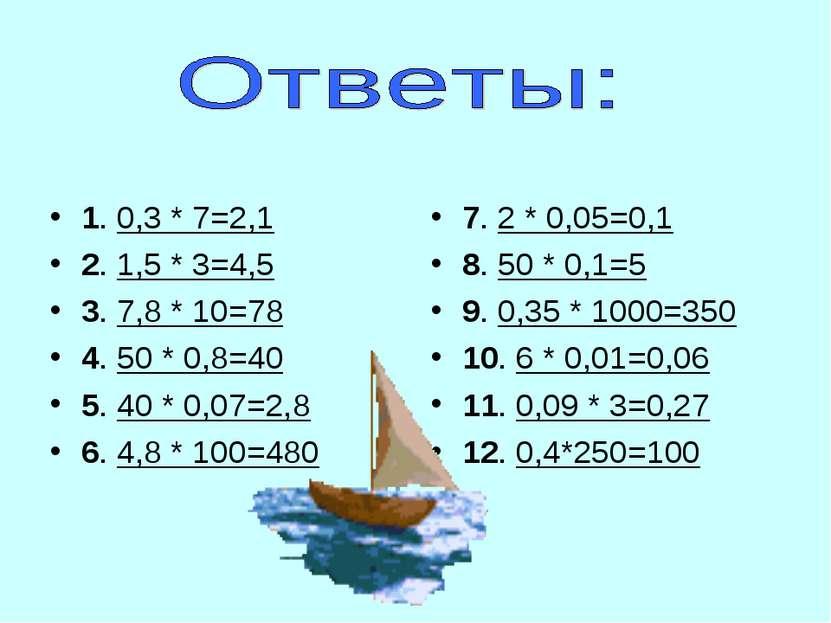 1. 0,3 * 7=2,1 2. 1,5 * 3=4,5 3. 7,8 * 10=78 4. 50 * 0,8=40 5. 40 * 0,07=2,8 ...