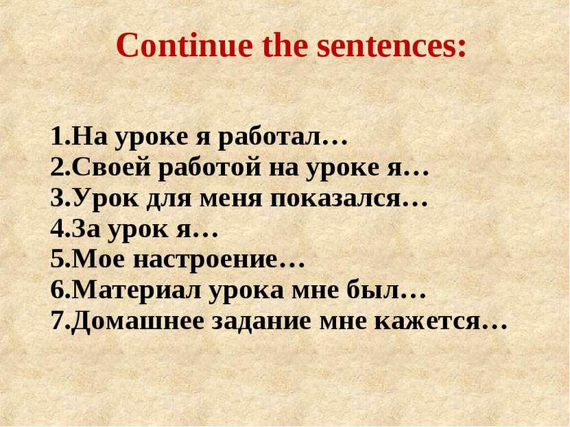 Continue the sentences: 1.На уроке я работал… 2.Своей работой на уроке я… 3.У...