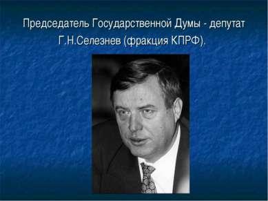 Председатель Государственной Думы - депутат Г.Н.Селезнев (фракция КПРФ).