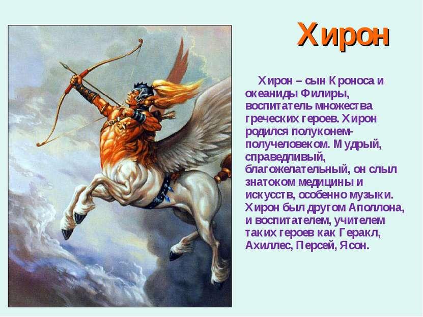 Хирон Хирон – сын Кроноса и океаниды Филиры, воспитатель множества греческих ...