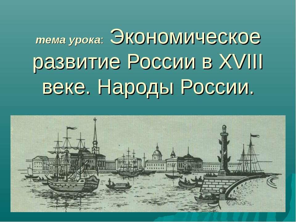тема урока: Экономическое развитие России в XVIII веке. Народы России.