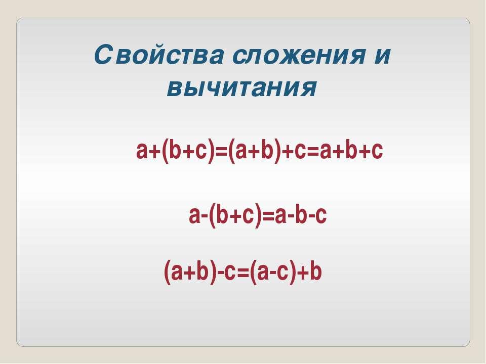 a+(b+c)=(a+b)+c=a+b+c a-(b+c)=a-b-c (a+b)-c=(a-c)+b Свойства сложения и вычит...