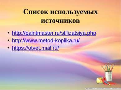 Список используемых источников http://paintmaster.ru/stilizatsiya.php http://...