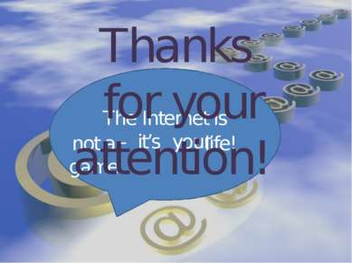 The Internet is - it's your not a game life! Thanks for your attention!
