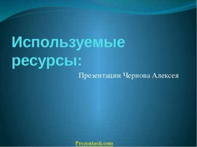 Используемые ресурсы: Презентации Чернова Алексея