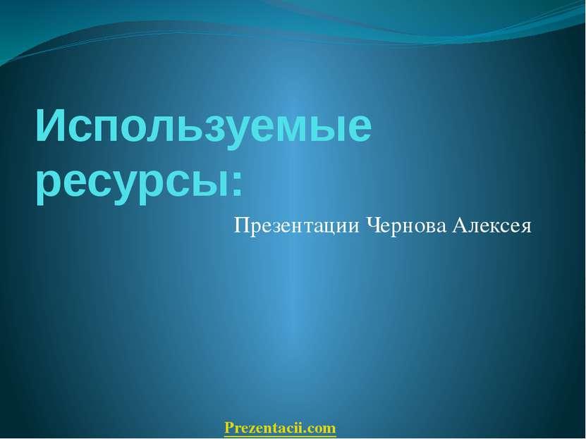 Используемые ресурсы: Презентации Чернова Алексея Prezentacii.com
