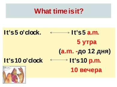 What time is it? It's 5 a.m. 5 утра (a.m. -до 12 дня) It's 10 p.m. 10 вечера ...