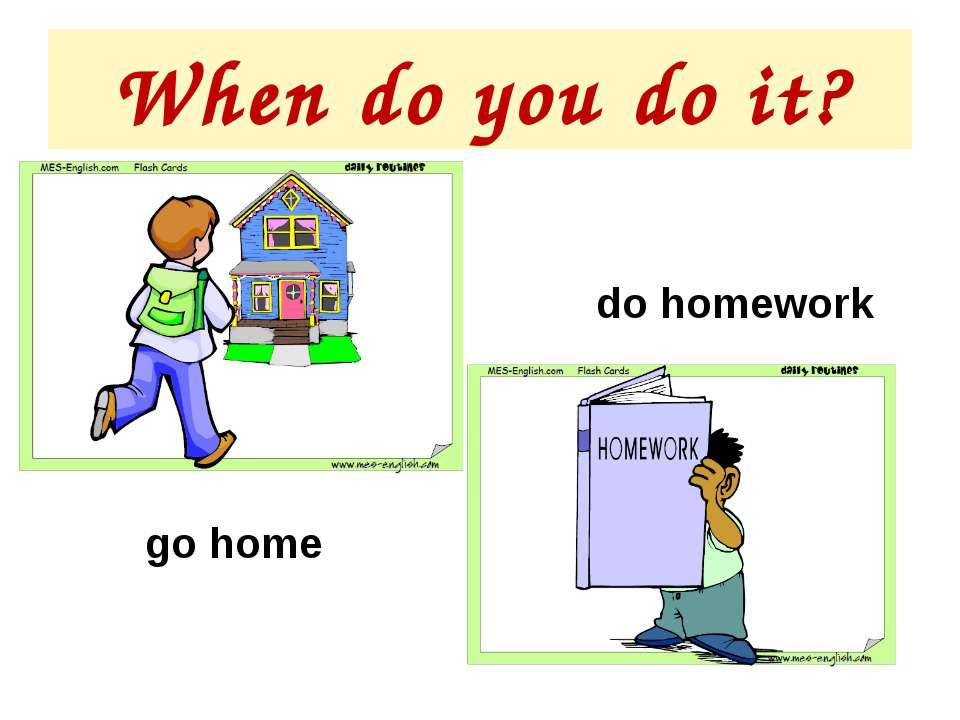 When do you do it? do homework go home
