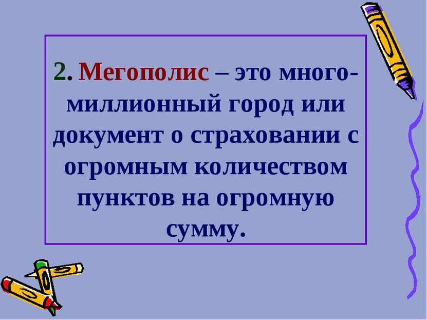 2. Мегополис – это много-миллионный город или документ о страховании с огромн...