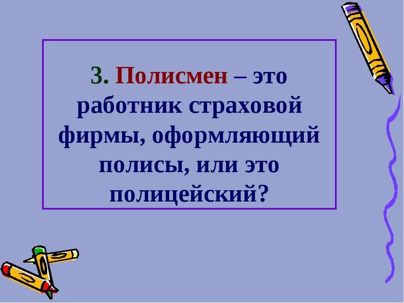 3. Полисмен – это работник страховой фирмы, оформляющий полисы, или это полиц...