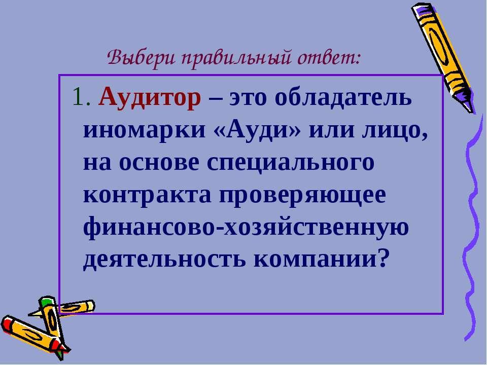 Выбери правильный ответ: 1. Аудитор – это обладатель иномарки «Ауди» или лицо...