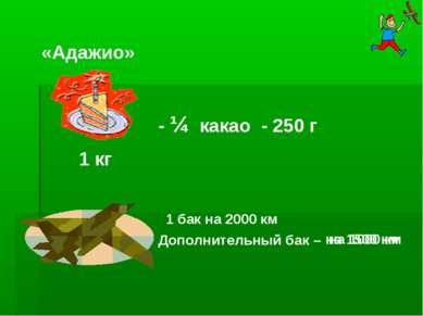 на 1500 км на 1000 км 1 кг «Адажио» - ¼ какао 1 бак на 2000 км Дополнительный...