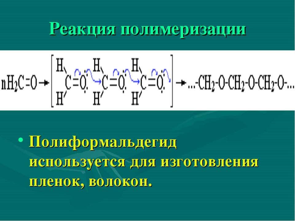 Реакция полимеризации Полиформальдегид используется для изготовления пленок, ...