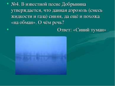 №4. В известной песне Добрынина утверждается, что данная аэрозоль (смесь жидк...