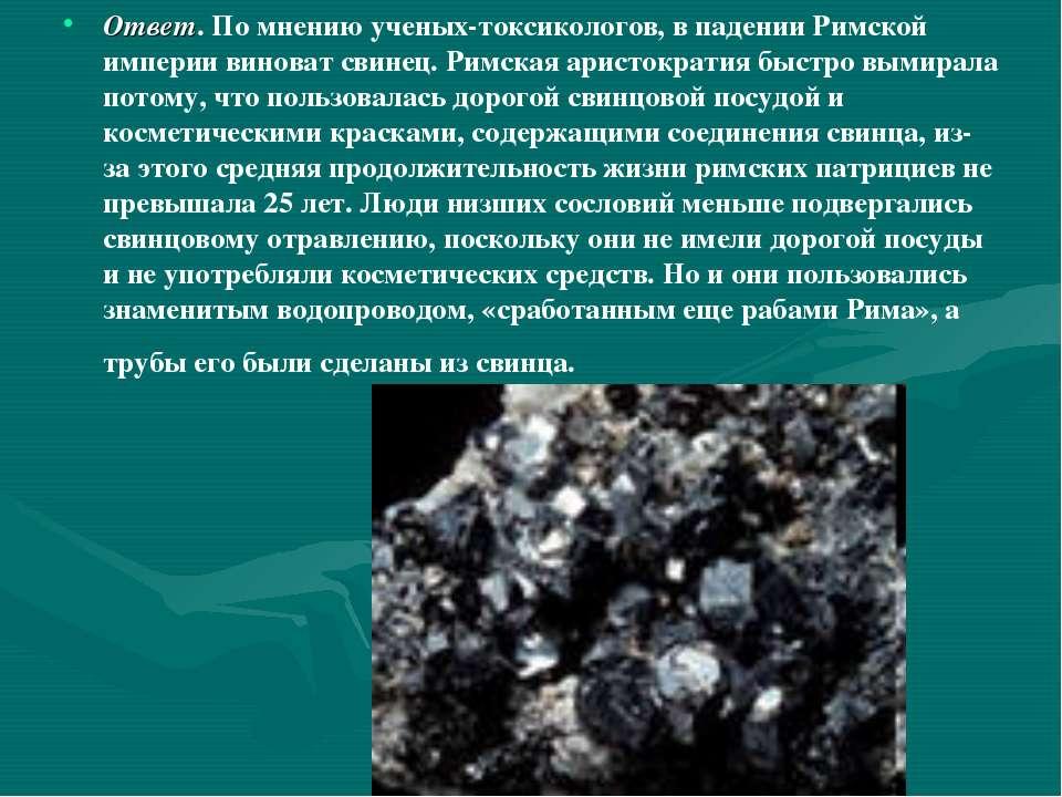 Ответ. По мнению ученых-токсикологов, в падении Римской империи виноват свине...