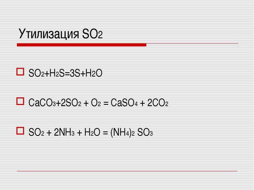 SO2+H2S=3S+H2O CaCO3+2SO2 + O2 = CaSO4 + 2CO2 SO2 + 2NH3 + H2O = (NH4)2 SO3 У...