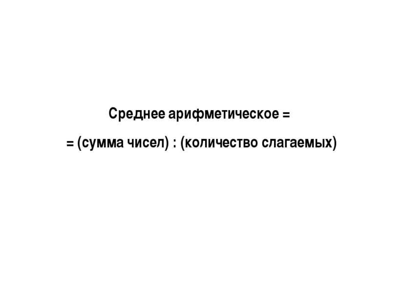 Среднее арифметическое = = (сумма чисел) : (количество слагаемых)