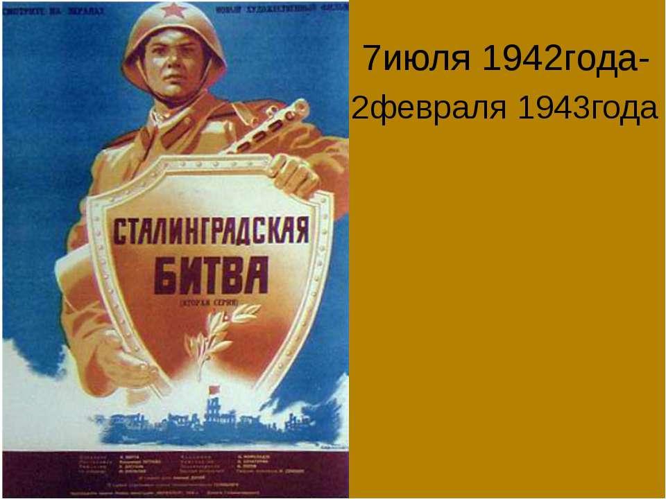 7июля 1942года- 2февраля 1943года