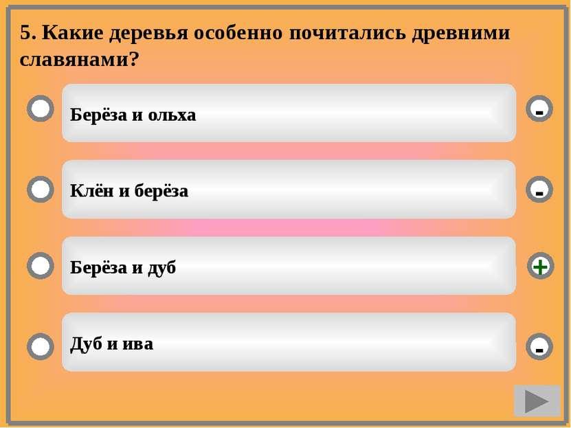 5. Какие деревья особенно почитались древними славянами? Берёза и ольха Клён ...