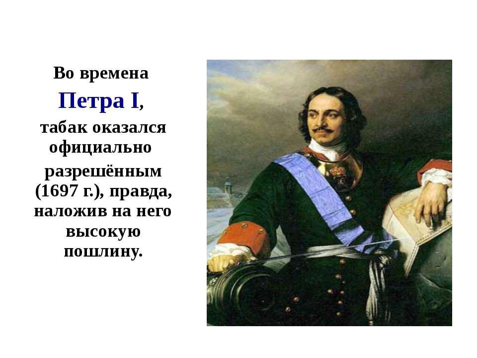 Во времена Петра I, табак оказался официально разрешённым (1697 г.), правда, ...