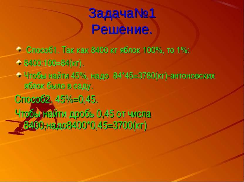 Задача№1 Решение. Способ1. Так как 8400 кг яблок 100%, то 1%: 8400:100=84(кг)...