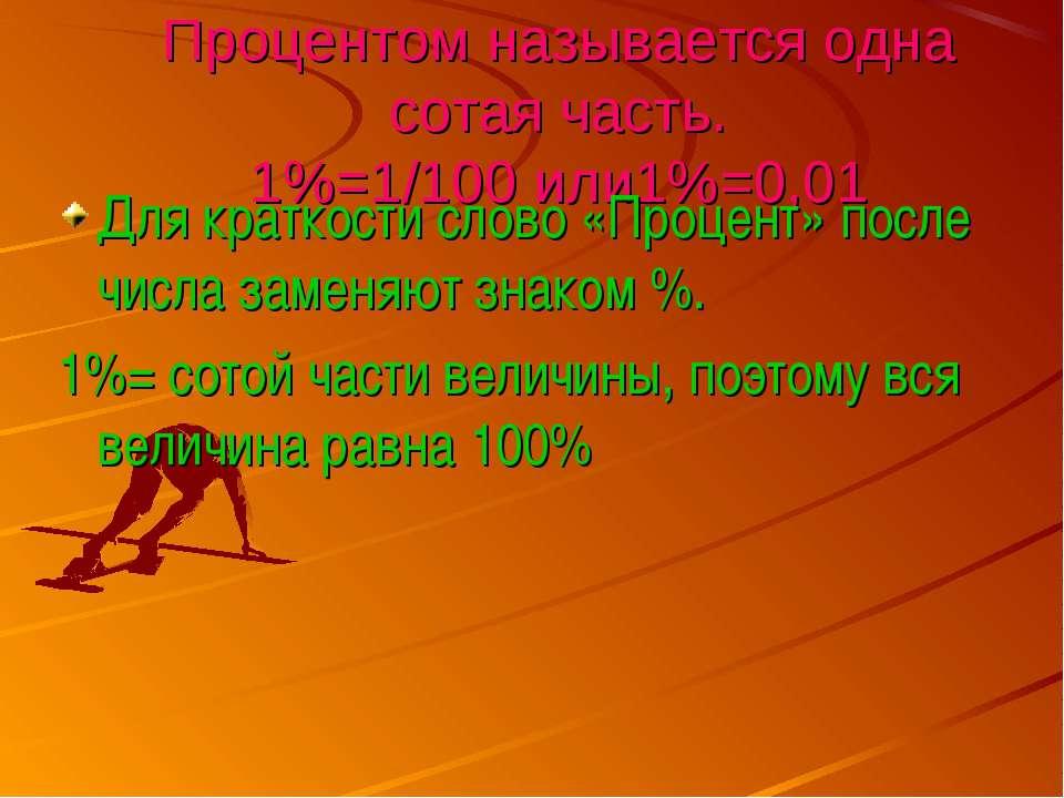 Процентом называется одна сотая часть. 1%=1/100 или1%=0,01 Для краткости слов...