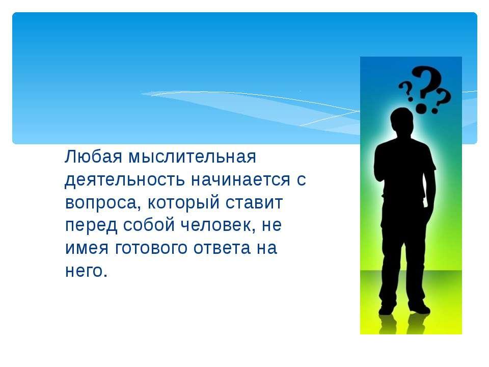 Любая мыслительная деятельность начинается с вопроса, который ставит перед со...