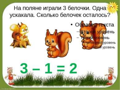 На поляне играли 3 белочки. Одна ускакала. Сколько белочек осталось? 3 – 1 = 2