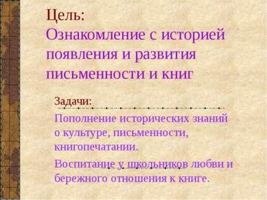 Цель: Ознакомление с историей появления и развития письменности и книг Задачи...