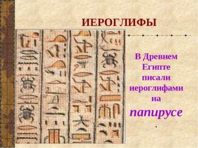 ИЕРОГЛИФЫ В Древнем Египте писали иероглифами на папирусе.